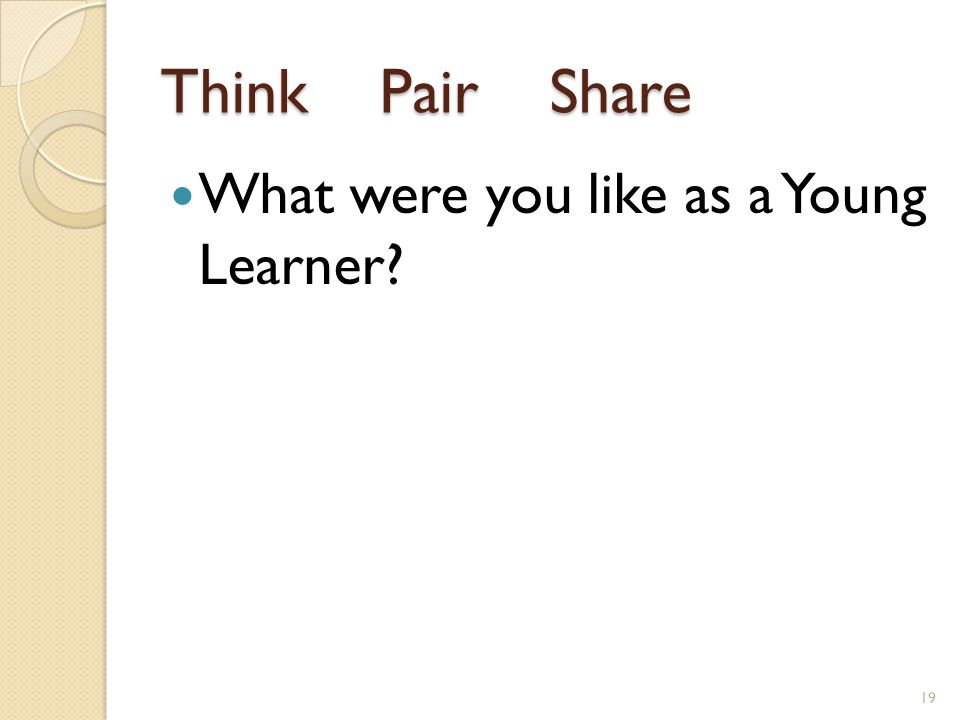 Think Pair Share What were you like as a Young Learner 19