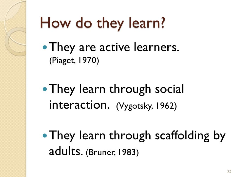 How do they learn. They are active learners. (Piaget, 1970) They learn through social interaction.
