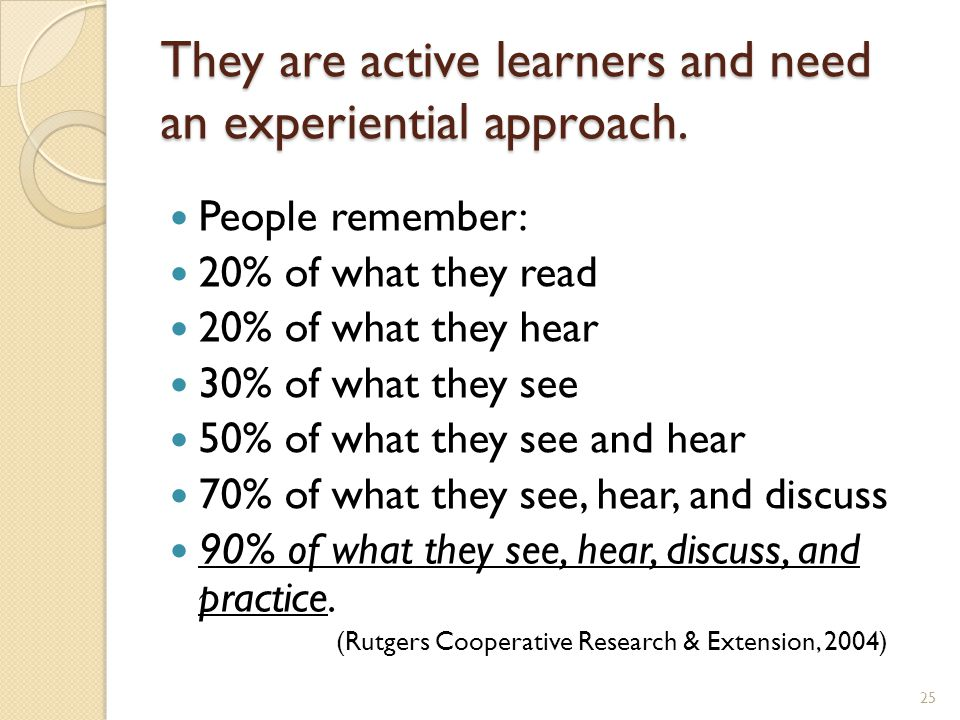 They are active learners and need an experiential approach.