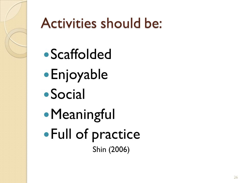 Activities should be: Scaffolded Enjoyable Social Meaningful Full of practice Shin (2006) 26
