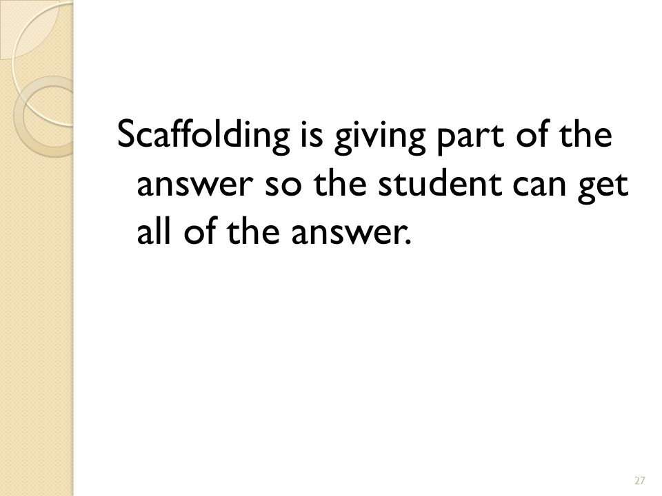 Scaffolding is giving part of the answer so the student can get all of the answer. 27