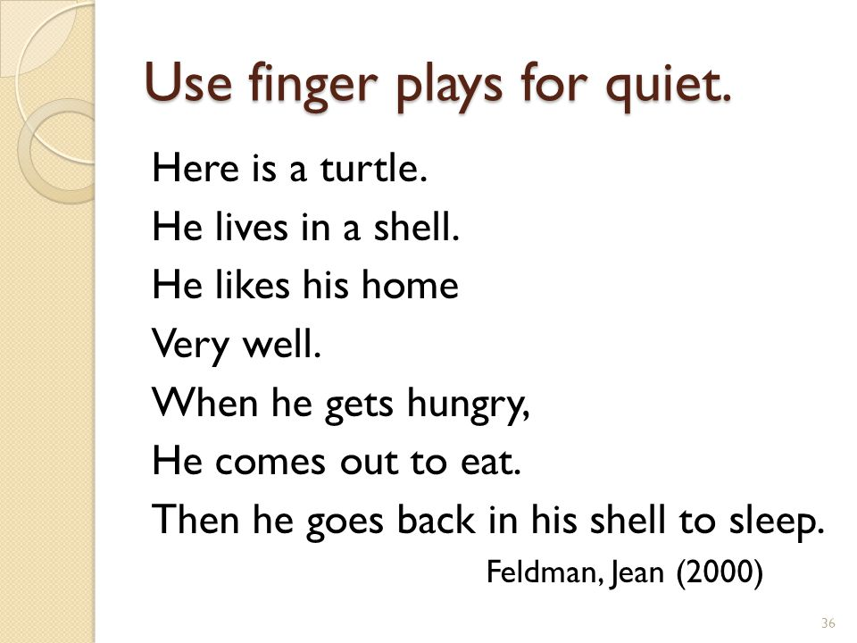 Use finger plays for quiet. Here is a turtle. He lives in a shell.