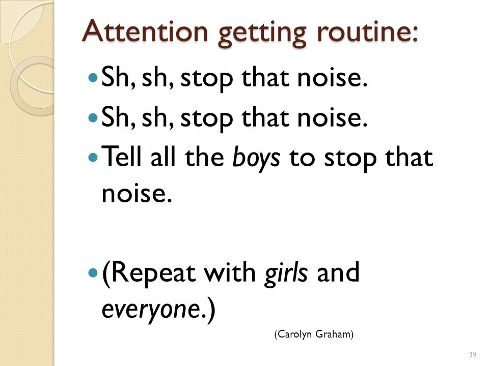 Attention getting routine: Sh, sh, stop that noise.