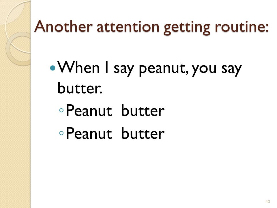 Another attention getting routine: When I say peanut, you say butter. ◦ Peanut butter 40