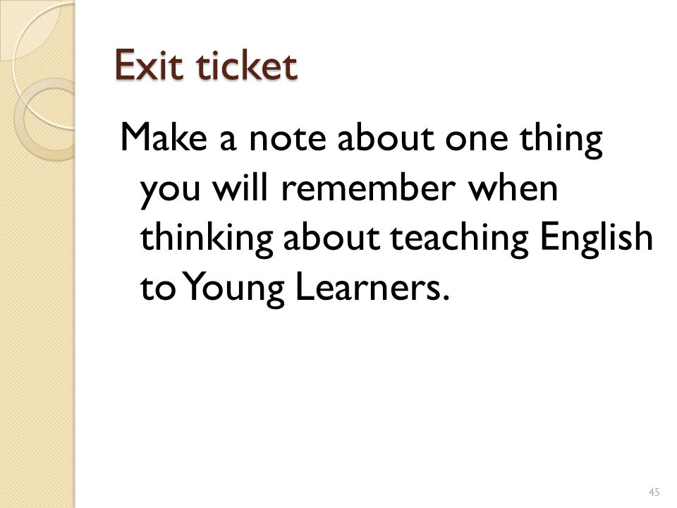 Exit ticket Make a note about one thing you will remember when thinking about teaching English to Young Learners.