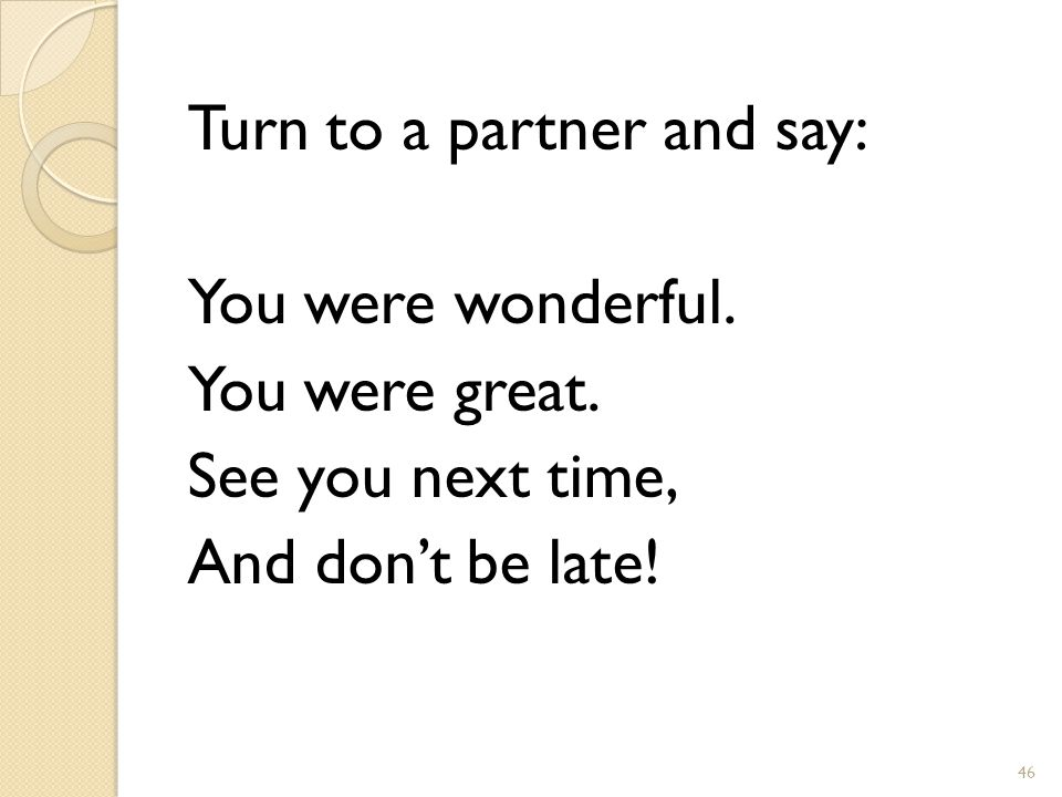 Turn to a partner and say: You were wonderful. You were great.