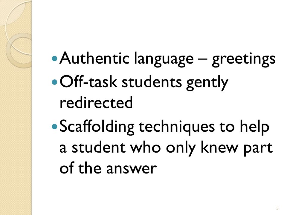 Authentic language – greetings Off-task students gently redirected Scaffolding techniques to help a student who only knew part of the answer 5