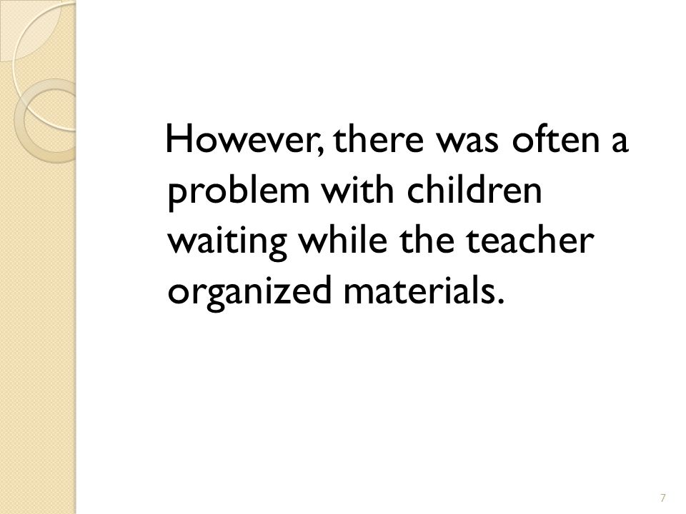 However, there was often a problem with children waiting while the teacher organized materials. 7