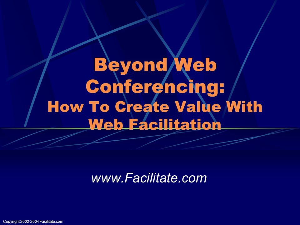 Copyright Facilitate.com Beyond Web Conferencing: How To Create Value With Web Facilitation