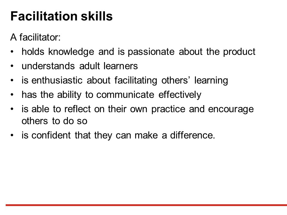 Facilitation skills A facilitator: holds knowledge and is passionate about the product understands adult learners is enthusiastic about facilitating others' learning has the ability to communicate effectively is able to reflect on their own practice and encourage others to do so is confident that they can make a difference.