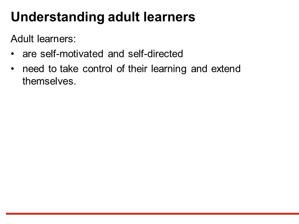 Understanding adult learners Adult learners: are self-motivated and self-directed need to take control of their learning and extend themselves.
