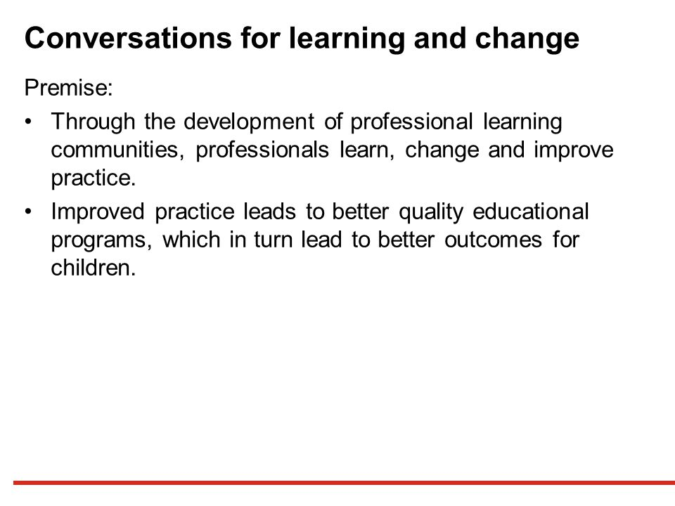 Conversations for learning and change Premise: Through the development of professional learning communities, professionals learn, change and improve practice.