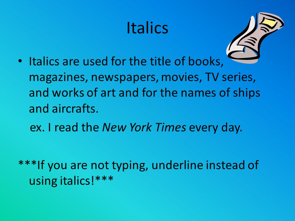 Italics Italics are used for the title of books, magazines, newspapers, movies, TV series, and works of art and for the names of ships and aircrafts.