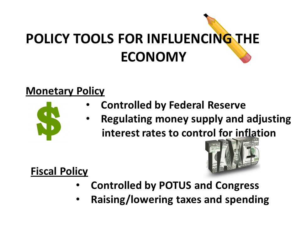 POLICY TOOLS FOR INFLUENCING THE ECONOMY Monetary Policy Controlled by Federal Reserve Regulating money supply and adjusting interest rates to control for inflation Fiscal Policy Controlled by POTUS and Congress Raising/lowering taxes and spending