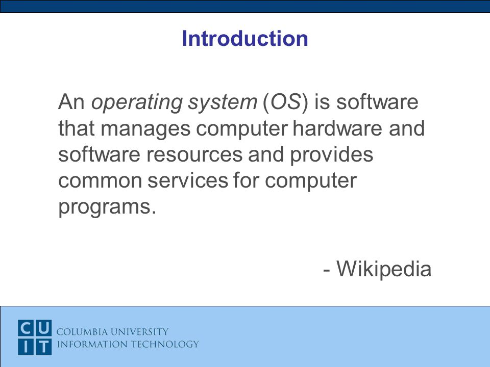 Introduction An operating system (OS) is software that manages computer hardware and software resources and provides common services for computer programs.