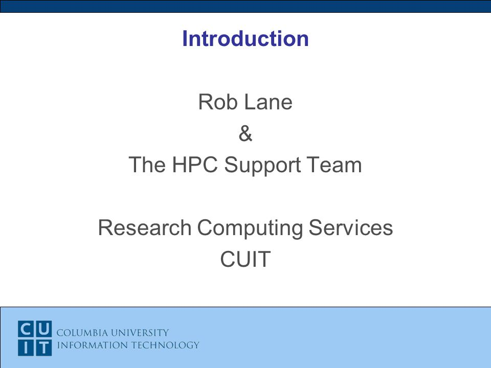 Introduction Rob Lane & The HPC Support Team Research Computing Services CUIT