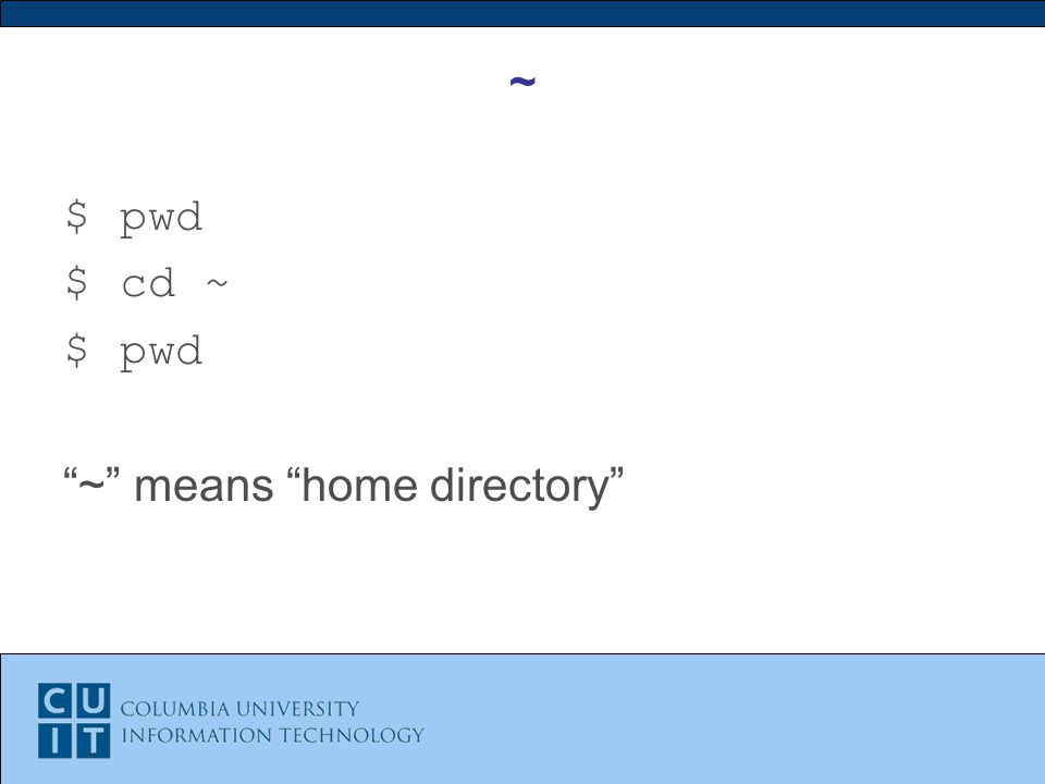~ $ pwd $ cd ~ $ pwd ~ means home directory