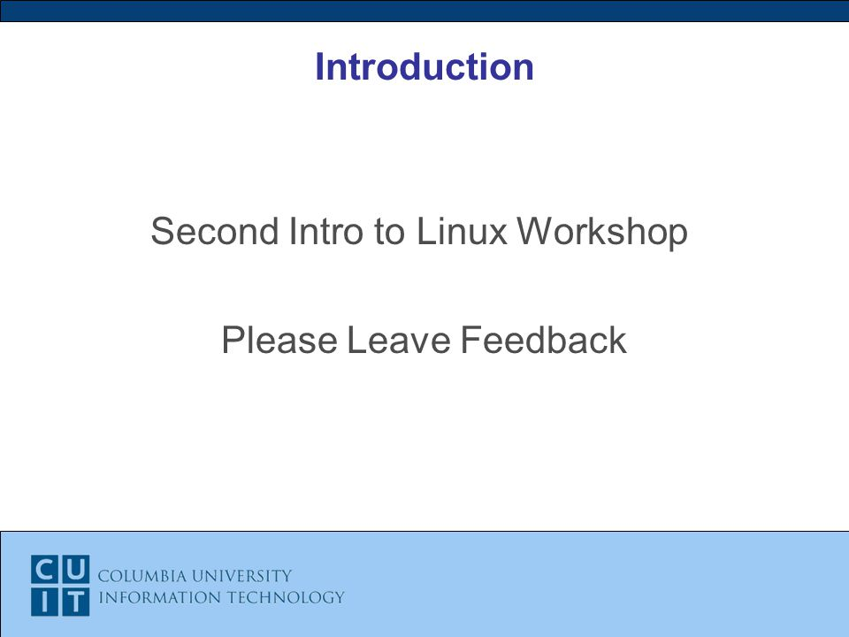 Introduction Second Intro to Linux Workshop Please Leave Feedback