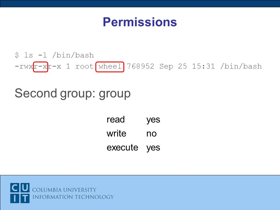 Permissions $ ls -l /bin/bash -rwxr-xr-x 1 root wheel Sep 25 15:31 /bin/bash Second group: group readyes writeno executeyes
