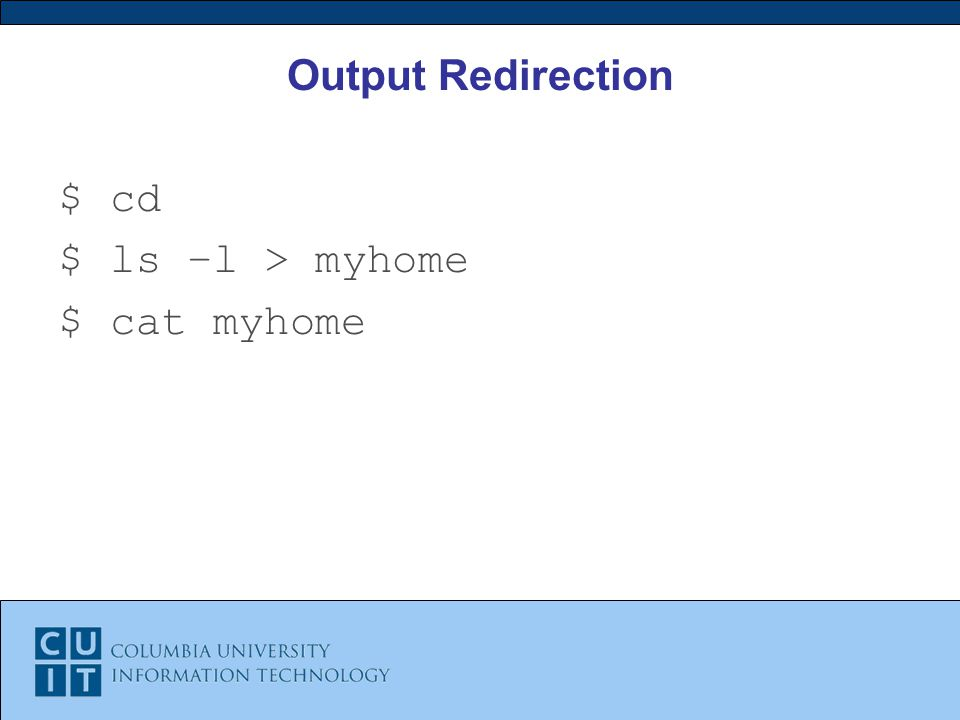 Output Redirection $ cd $ ls –l > myhome $ cat myhome