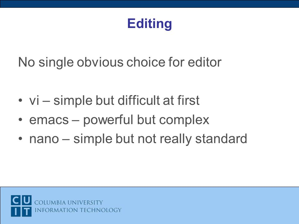 Editing No single obvious choice for editor vi – simple but difficult at first emacs – powerful but complex nano – simple but not really standard