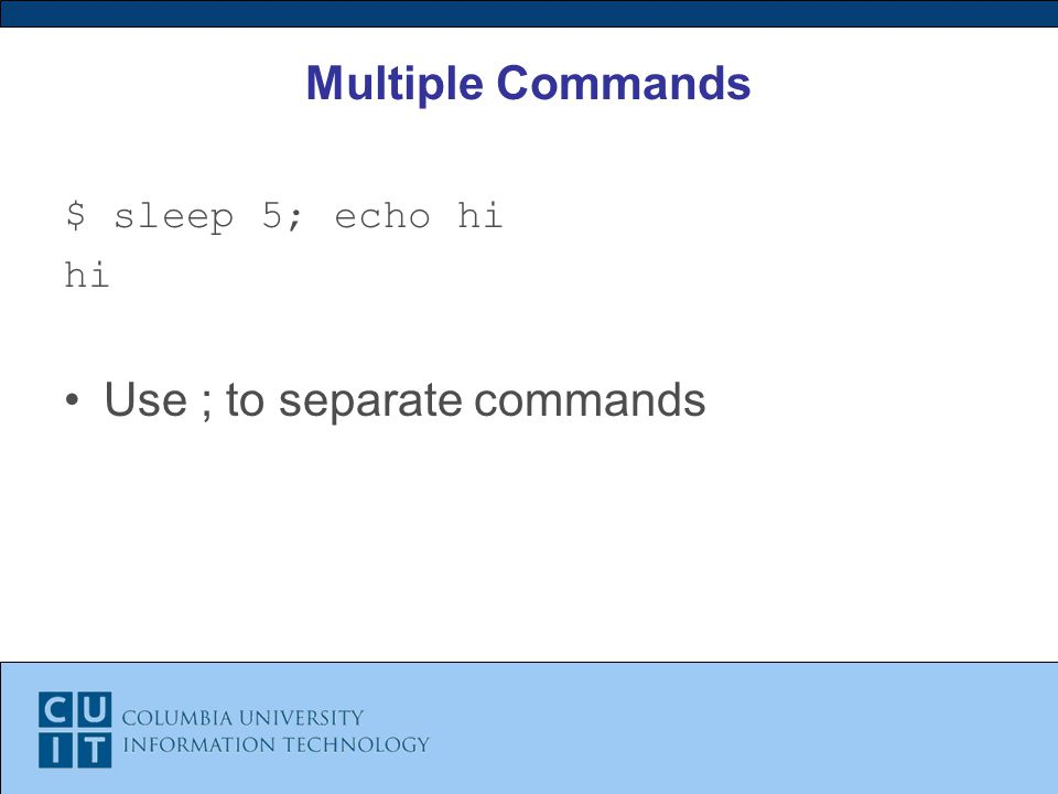 Multiple Commands $ sleep 5; echo hi hi Use ; to separate commands