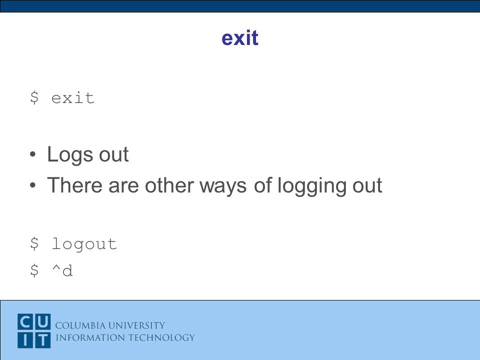 exit $ exit Logs out There are other ways of logging out $ logout $ ^d