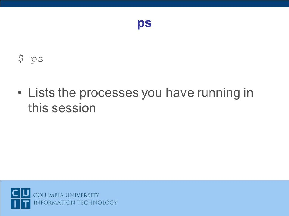 ps $ ps Lists the processes you have running in this session