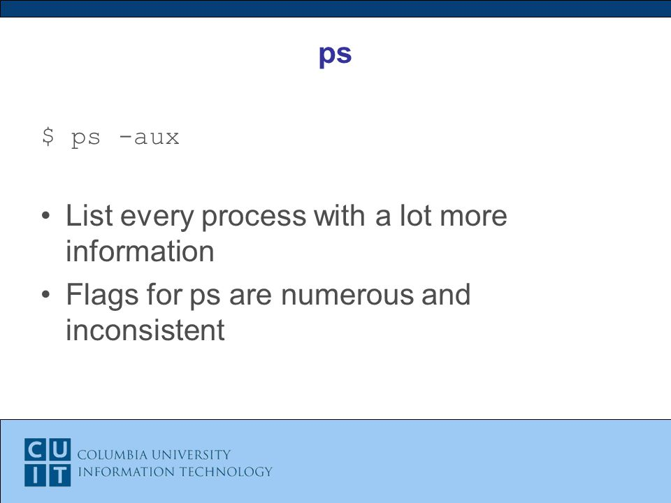 ps $ ps -aux List every process with a lot more information Flags for ps are numerous and inconsistent