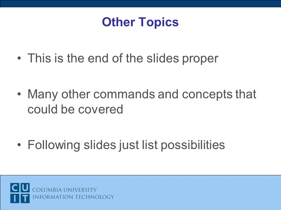 Other Topics This is the end of the slides proper Many other commands and concepts that could be covered Following slides just list possibilities