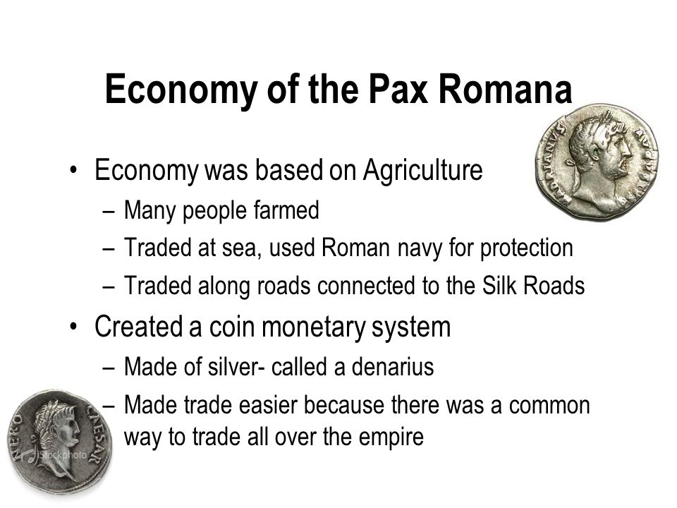 Economy of the Pax Romana Economy was based on Agriculture –Many people farmed –Traded at sea, used Roman navy for protection –Traded along roads connected to the Silk Roads Created a coin monetary system –Made of silver- called a denarius –Made trade easier because there was a common way to trade all over the empire