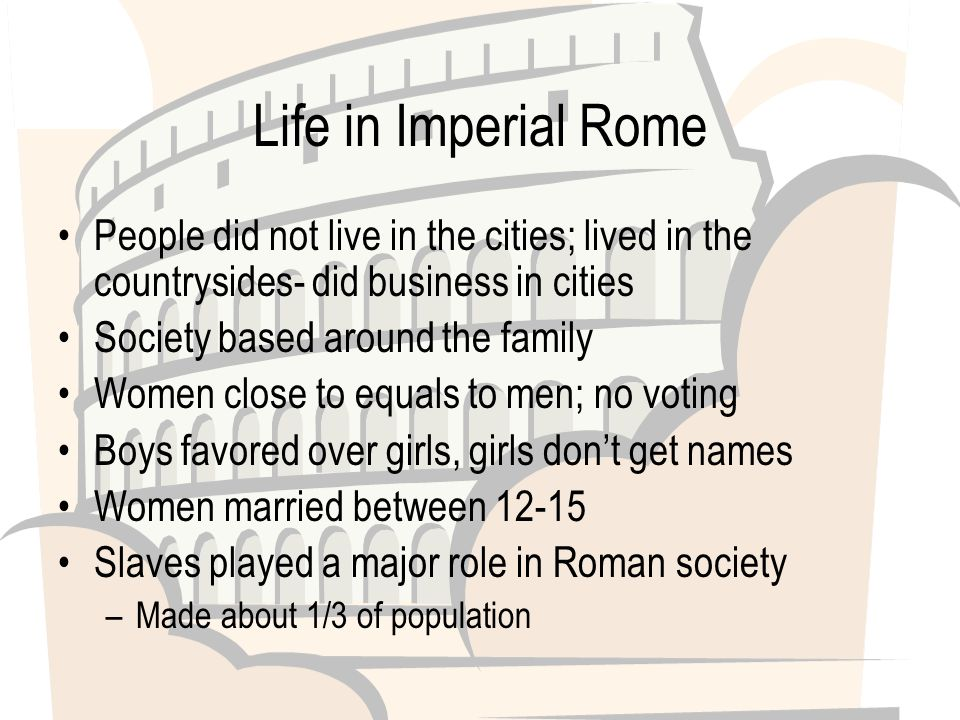 Life in Imperial Rome People did not live in the cities; lived in the countrysides- did business in cities Society based around the family Women close to equals to men; no voting Boys favored over girls, girls don't get names Women married between Slaves played a major role in Roman society –Made about 1/3 of population