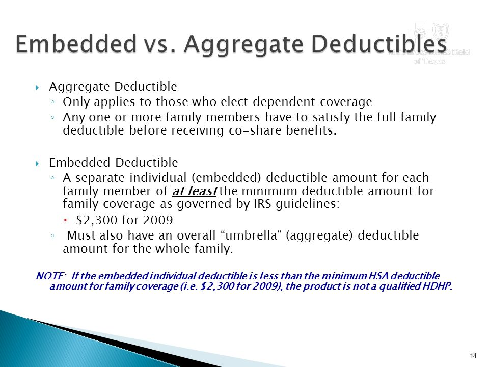  Aggregate Deductible ◦ Only applies to those who elect dependent coverage ◦ Any one or more family members have to satisfy the full family deductible before receiving co-share benefits.