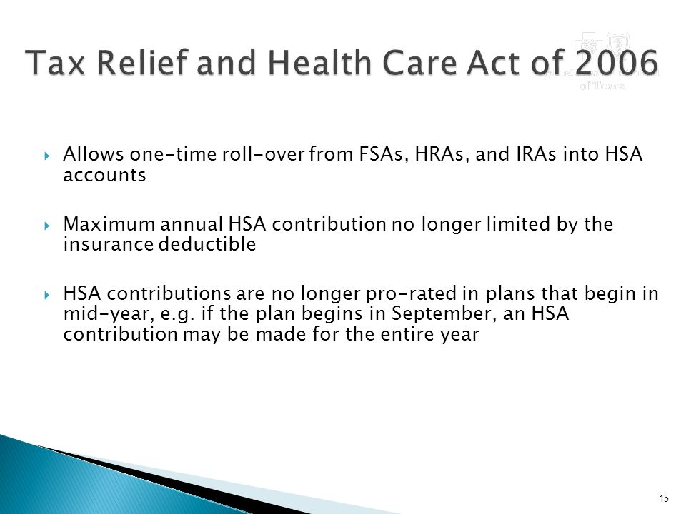 Allows one-time roll-over from FSAs, HRAs, and IRAs into HSA accounts  Maximum annual HSA contribution no longer limited by the insurance deductible  HSA contributions are no longer pro-rated in plans that begin in mid-year, e.g.