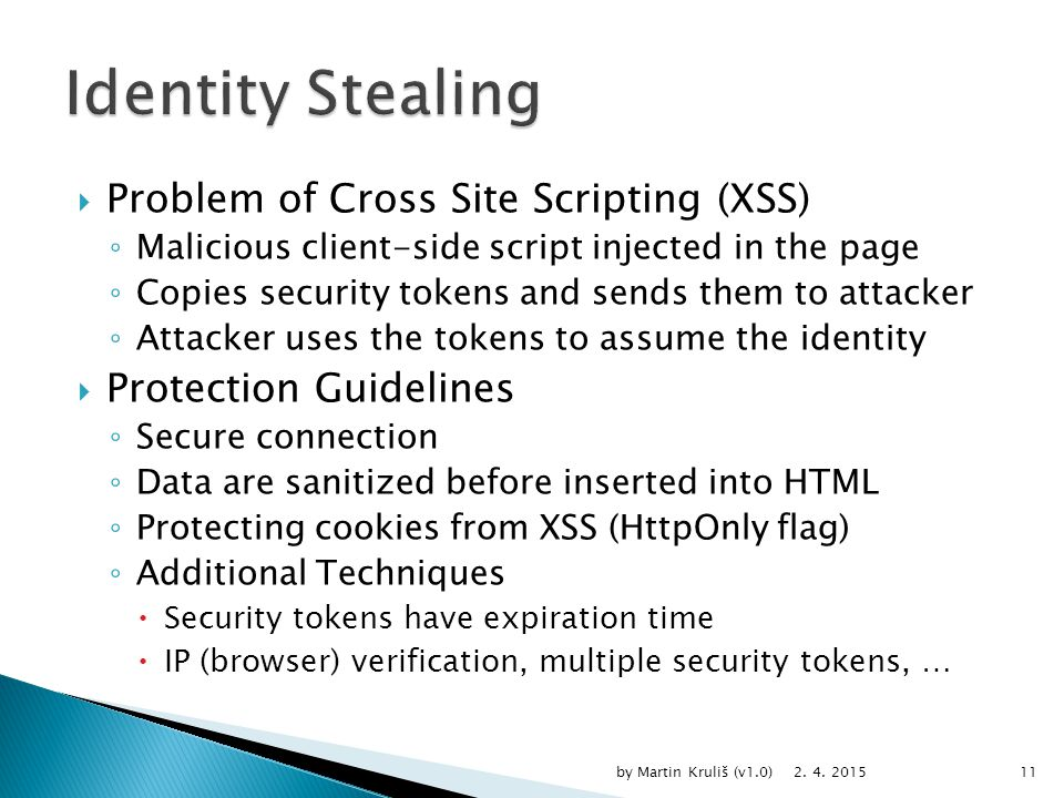  Problem of Cross Site Scripting (XSS) ◦ Malicious client-side script injected in the page ◦ Copies security tokens and sends them to attacker ◦ Attacker uses the tokens to assume the identity  Protection Guidelines ◦ Secure connection ◦ Data are sanitized before inserted into HTML ◦ Protecting cookies from XSS (HttpOnly flag) ◦ Additional Techniques  Security tokens have expiration time  IP (browser) verification, multiple security tokens, … 2.