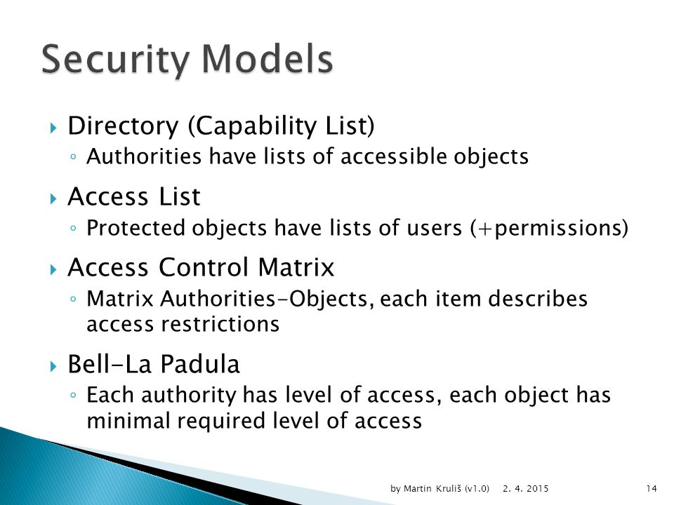  Directory (Capability List) ◦ Authorities have lists of accessible objects  Access List ◦ Protected objects have lists of users (+permissions)  Access Control Matrix ◦ Matrix Authorities-Objects, each item describes access restrictions  Bell-La Padula ◦ Each authority has level of access, each object has minimal required level of access 2.