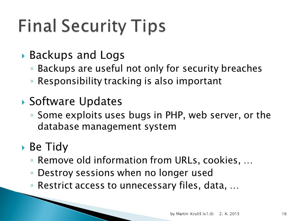  Backups and Logs ◦ Backups are useful not only for security breaches ◦ Responsibility tracking is also important  Software Updates ◦ Some exploits uses bugs in PHP, web server, or the database management system  Be Tidy ◦ Remove old information from URLs, cookies, … ◦ Destroy sessions when no longer used ◦ Restrict access to unnecessary files, data, … 2.