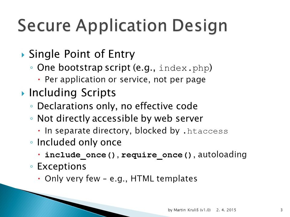  Single Point of Entry ◦ One bootstrap script (e.g., index.php )  Per application or service, not per page  Including Scripts ◦ Declarations only, no effective code ◦ Not directly accessible by web server  In separate directory, blocked by.htaccess ◦ Included only once  include_once(), require_once(), autoloading ◦ Exceptions  Only very few – e.g., HTML templates 2.