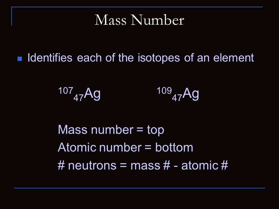 Mass Number Identifies each of the isotopes of an element Ag Ag Mass number = top Atomic number = bottom # neutrons = mass # - atomic #