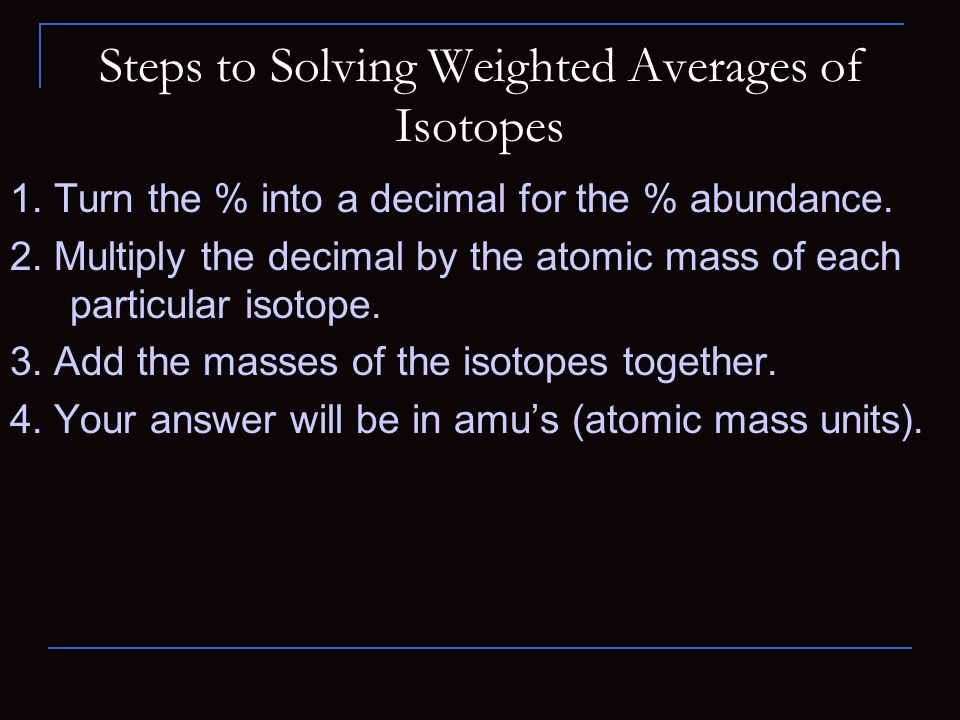 Steps to Solving Weighted Averages of Isotopes 1. Turn the % into a decimal for the % abundance.