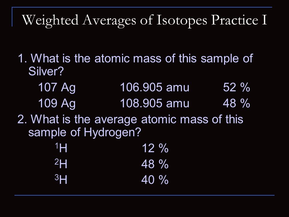 Weighted Averages of Isotopes Practice I 1. What is the atomic mass of this sample of Silver.