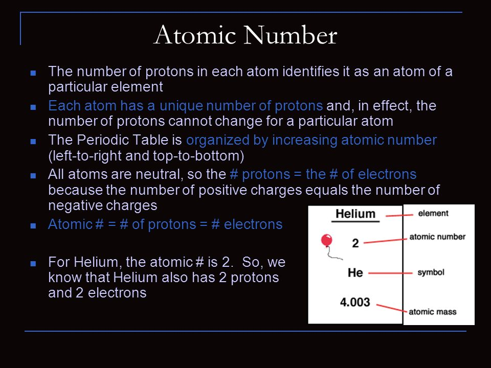 Atomic Number The number of protons in each atom identifies it as an atom of a particular element Each atom has a unique number of protons and, in effect, the number of protons cannot change for a particular atom The Periodic Table is organized by increasing atomic number (left-to-right and top-to-bottom) All atoms are neutral, so the # protons = the # of electrons because the number of positive charges equals the number of negative charges Atomic # = # of protons = # electrons For Helium, the atomic # is 2.