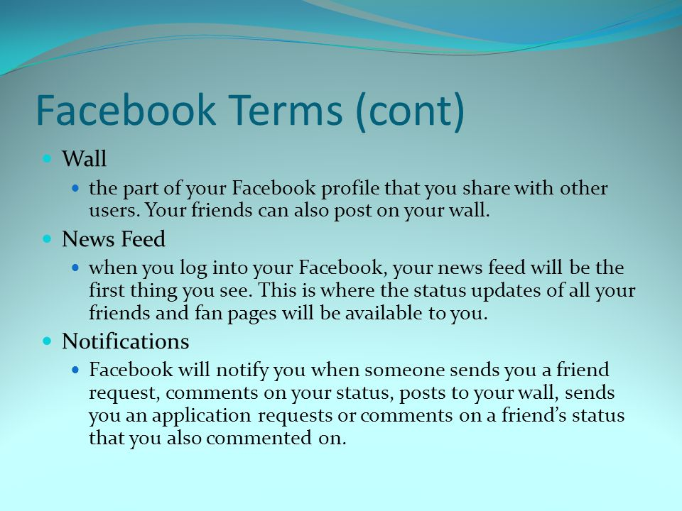 Facebook Terms (cont) Wall the part of your Facebook profile that you share with other users.
