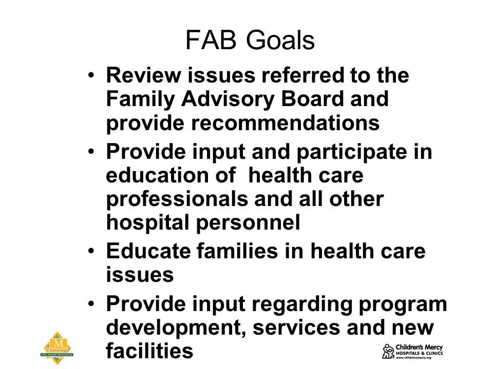 FAB Goals Review issues referred to the Family Advisory Board and provide recommendations Provide input and participate in education of health care professionals and all other hospital personnel Educate families in health care issues Provide input regarding program development, services and new facilities