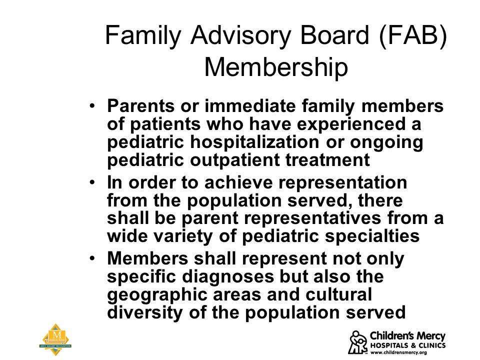 Family Advisory Board (FAB) Membership Parents or immediate family members of patients who have experienced a pediatric hospitalization or ongoing pediatric outpatient treatment In order to achieve representation from the population served, there shall be parent representatives from a wide variety of pediatric specialties Members shall represent not only specific diagnoses but also the geographic areas and cultural diversity of the population served