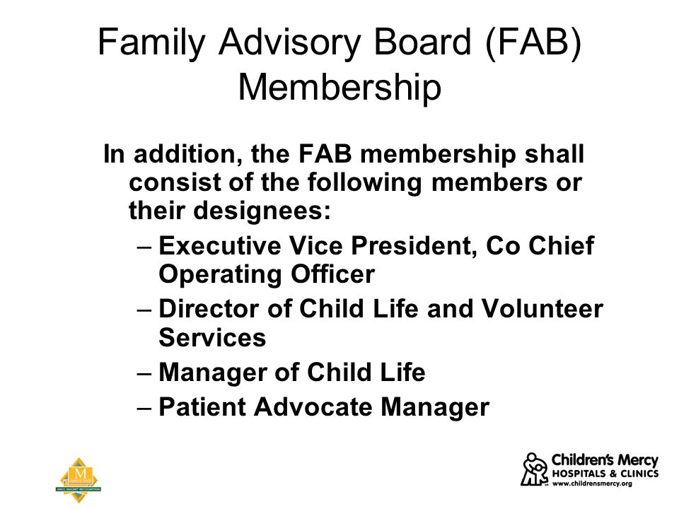 Family Advisory Board (FAB) Membership In addition, the FAB membership shall consist of the following members or their designees: –Executive Vice President, Co Chief Operating Officer –Director of Child Life and Volunteer Services –Manager of Child Life –Patient Advocate Manager
