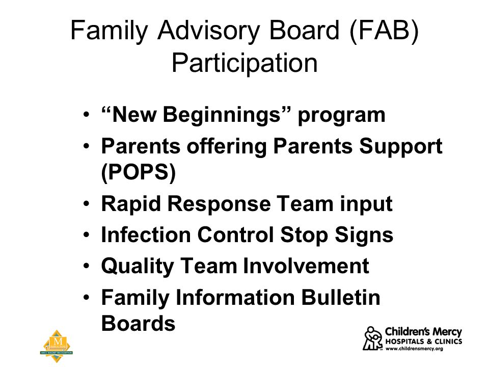 Family Advisory Board (FAB) Participation New Beginnings program Parents offering Parents Support (POPS) Rapid Response Team input Infection Control Stop Signs Quality Team Involvement Family Information Bulletin Boards