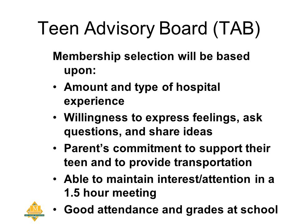 Teen Advisory Board (TAB) Membership selection will be based upon: Amount and type of hospital experience Willingness to express feelings, ask questions, and share ideas Parent's commitment to support their teen and to provide transportation Able to maintain interest/attention in a 1.5 hour meeting Good attendance and grades at school