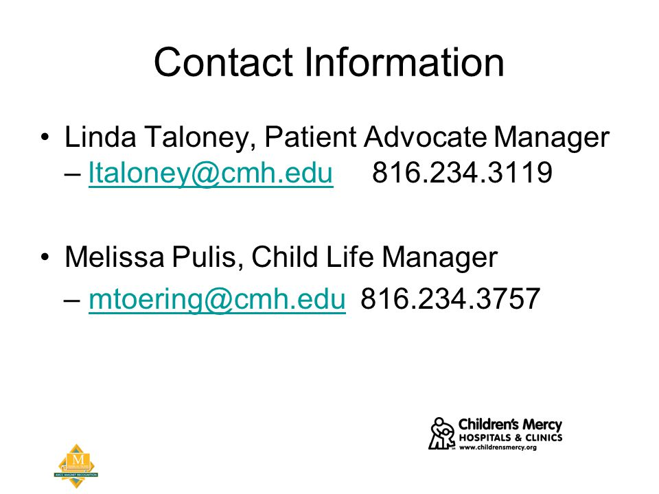 Contact Information Linda Taloney, Patient Advocate Manager –  Melissa Pulis, Child Life Manager –