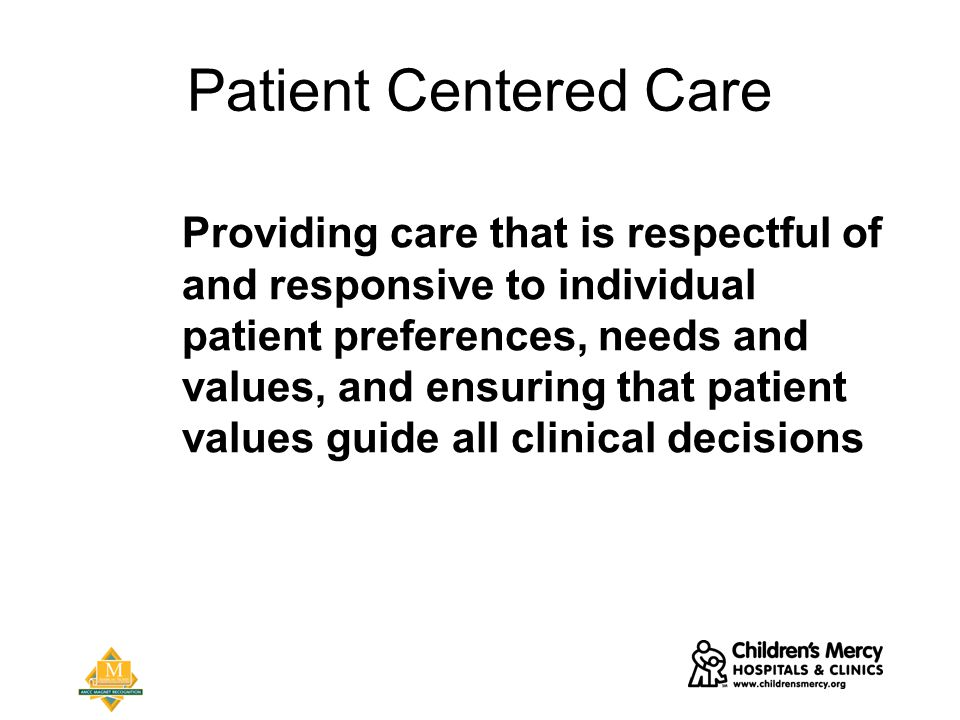 Patient Centered Care Providing care that is respectful of and responsive to individual patient preferences, needs and values, and ensuring that patient values guide all clinical decisions